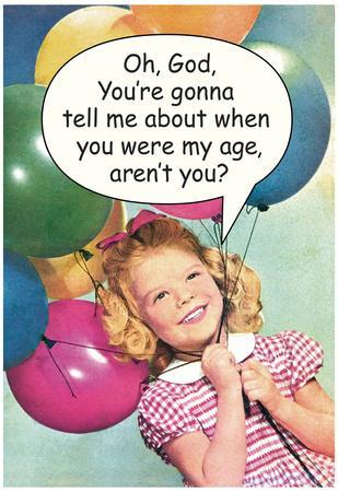 You're Gonna Tell Me About When You Were My Age Funny Poster