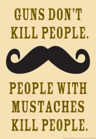 Guns Don't Kill People, People With Mustaches Do