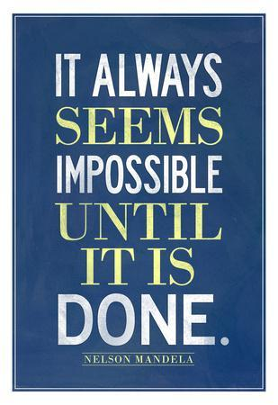 It Always Seems Impossible Until It Is Done Nelson Mandela
