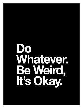 Do Whatever Be Weird Its Okay