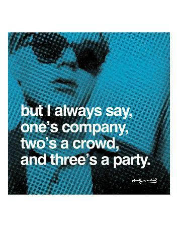 But I always say, one's company, two's a crowd, and three's a party