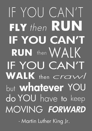 You Have to Keep Moving Forward -Martin Luther King Jr.