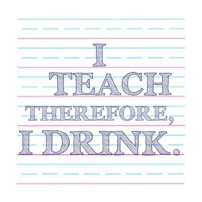 I Teach Therefore, I Drink.