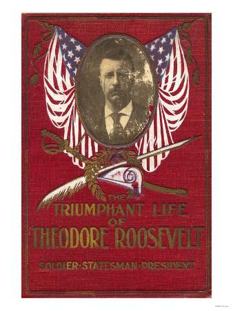 The Triumphant Life of Theodore Roosevelt