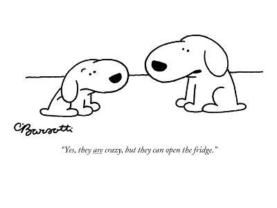 """""""Yes, they are crazy, but they can open the fridge."""" - New Yorker Cartoon"""
