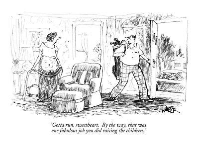 """Gotta run, sweetheart. By the way, that was one fabulous job you did rais…"" - New Yorker Cartoon"