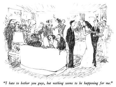 """""""I hate to bother you guys, but nothing seems to be happening for me."""" - New Yorker Cartoon"""