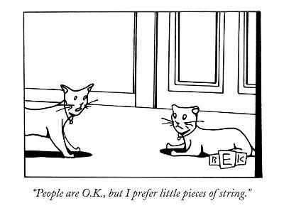 """People are O.K., but I prefer little pieces of string."" - New Yorker Cartoon"