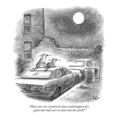 """""""Have you ever wondered what would happen if a giant hair ball were to sla…"""" - New Yorker Cartoon"""
