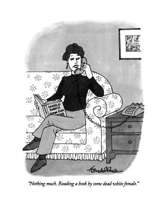 """Nothing much. Reading a book by some dead white female."" - New Yorker Cartoon"