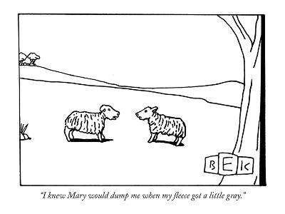 """I knew Mary would dump me when my fleece got a little gray."" - New Yorker Cartoon"