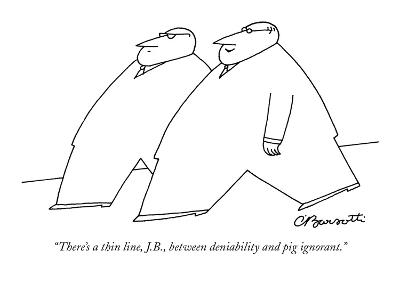 """There's a thin line, J.B., between deniability and pig ignorant."" - New Yorker Cartoon"