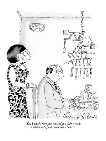 """Yes, I would love you more if you didn't make mobiles out of old cutlery …"" - New Yorker Cartoon"