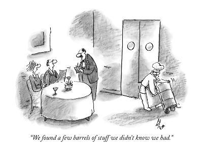 """We found a few barrels of stuff we didn't know we had."" - New Yorker Cartoon"