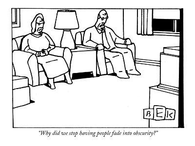 """Why did we stop having people fade into obscurity?"" - New Yorker Cartoon"