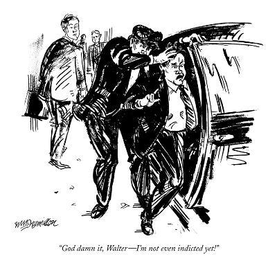 """God damn it, Walter—I'm not even indicted yet!"" - New Yorker Cartoon"
