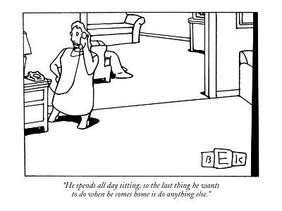 """""""He spends all day sitting, so the last thing he wants to do when he comes…"""" - New Yorker Cartoon"""