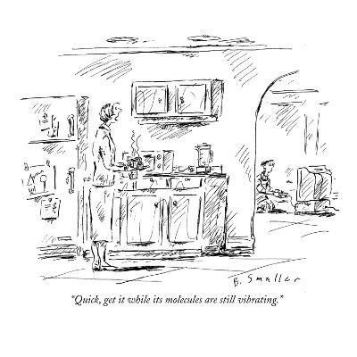 """Quick, get it while its molecules are still vibrating."" - New Yorker Cartoon"