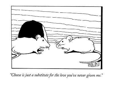 """Cheese is just a substitute for the love you've never given me."" - New Yorker Cartoon"
