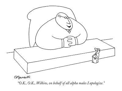 """O.K., O.K., Wilkins, on behalf of all alpha males I apologize."" - New Yorker Cartoon"