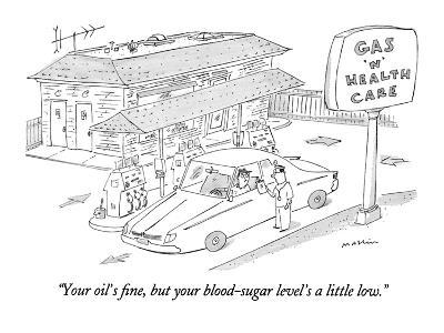 """Your oil's fine, but your blood-sugar level's a little low."" - New Yorker Cartoon"