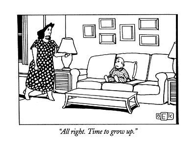 """All right. Time to grow up."" - New Yorker Cartoon"