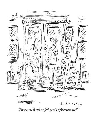 """How come there's no feel-good performance art?"" - New Yorker Cartoon"