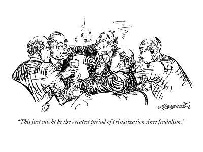 """""""This just might be the greatest period of privatization since feudalism."""" - New Yorker Cartoon"""