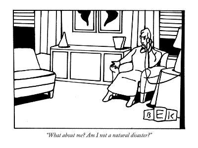 """What about me? Am I not a natural disaster?"" - New Yorker Cartoon"