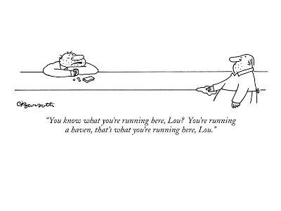 """You know what you're running here, Lou?  You're running a haven, that's w…"" - New Yorker Cartoon"