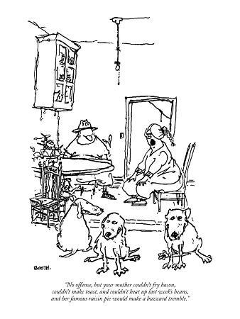"""""""No offense, but your mother couldn't fry bacon, couldn't make toast, and …"""" - New Yorker Cartoon"""