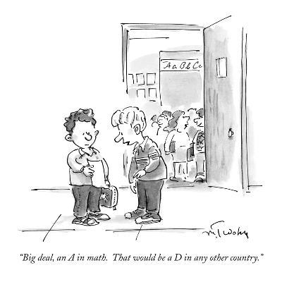 """Big deal, an A in math.  That would be a D in any other country."" - New Yorker Cartoon"
