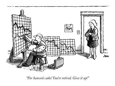 """""""For heaven's sake! You're retired. Give it up!"""" - New Yorker Cartoon"""