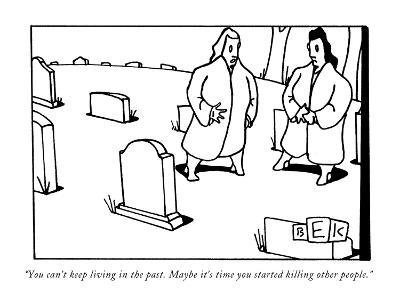 """""""You can't keep living in the past. Maybe it's time you started killing ot…"""" - New Yorker Cartoon"""