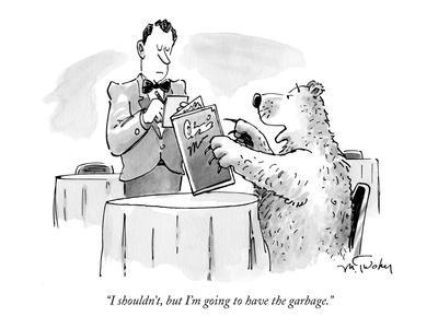 """""""I shouldn't, but I'm going to have the garbage."""" - New Yorker Cartoon"""