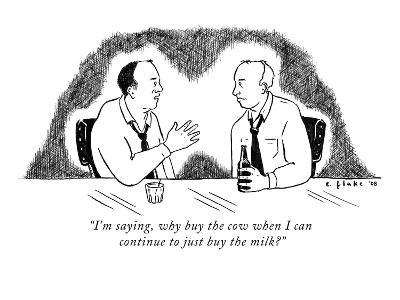"""I'm saying, why buy the cow when I can continue to just buy the milk?"" - New Yorker Cartoon"