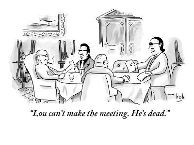 """""""Lou can't make the meeting. He's dead."""" - New Yorker Cartoon"""
