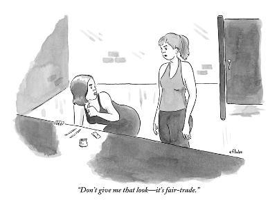 """""""Don't give me that look—it's fair-trade."""" - New Yorker Cartoon"""