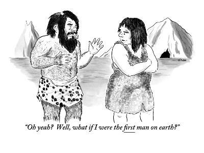 """Oh yeah?  Well, what if I were the first man on earth?"" - New Yorker Cartoon"