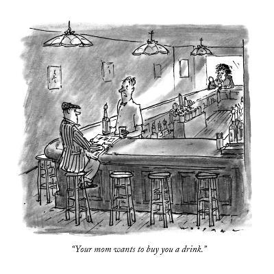 """""""Your mom wants to buy you a drink."""" - New Yorker Cartoon"""