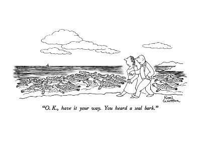 """O.K., have it your way.  You heard a seal bark."" - New Yorker Cartoon"