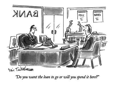 """""""Do you want the loan to go or will you spend it here?"""" - New Yorker Cartoon"""