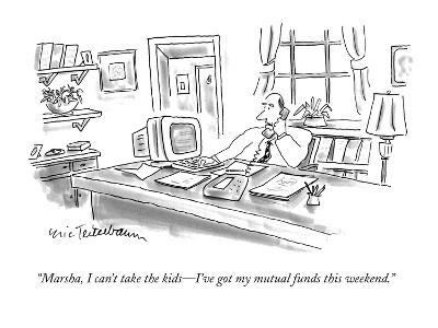 """""""Marsha, I can't take the kids—I've got my mutual funds this weekend."""" - New Yorker Cartoon"""