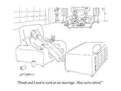 """""""Frank and I used to work at our marriage.  Now we're retired."""" - New Yorker Cartoon"""