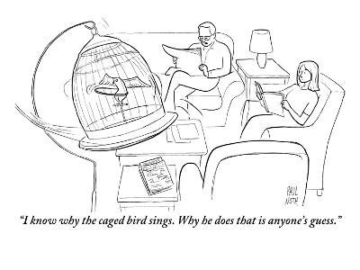 """I know why the caged bird sings. Why he does that is anyone's guess."" - New Yorker Cartoon"
