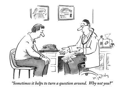"""Sometimes it helps to turn a question around.  Why not you?"" - New Yorker Cartoon"