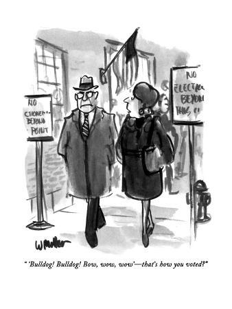 """ 'Bulldog!  Bulldog!  Bow, wow, wow'—that's how you voted?"" - New Yorker Cartoon"