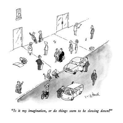 """""""Is it my imagination, or do things seem to be slowing down?"""" - New Yorker Cartoon"""