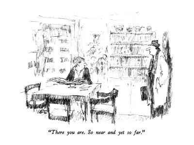 """There you are.  So near and yet so far."" - New Yorker Cartoon"