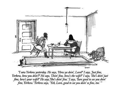 """I saw Yerkow yesterday.  He says, 'How ya doin', Leon?'  I says, 'Just fi…"" - New Yorker Cartoon"